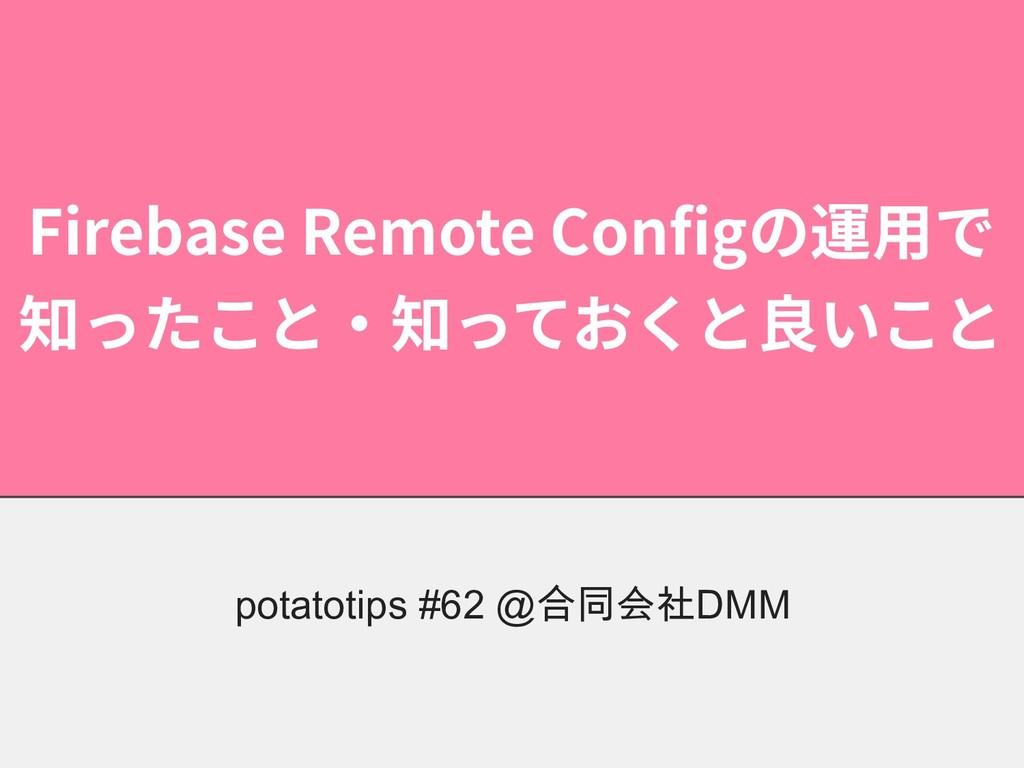 Firebase Remote Configの運⽤で 知ったこと・知っておくと良いこと pot...