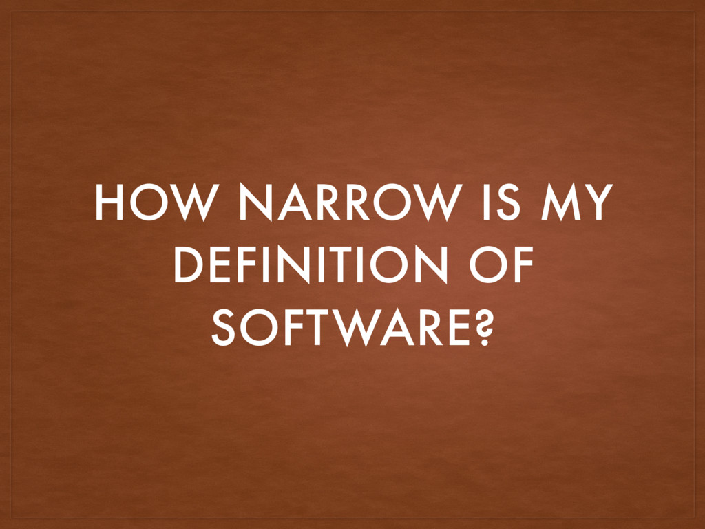 HOW NARROW IS MY DEFINITION OF SOFTWARE?