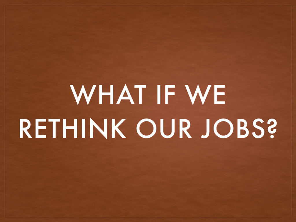 WHAT IF WE RETHINK OUR JOBS?