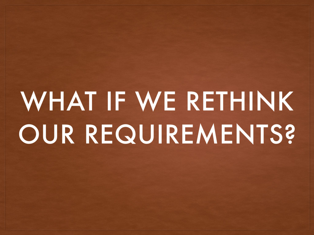 WHAT IF WE RETHINK OUR REQUIREMENTS?