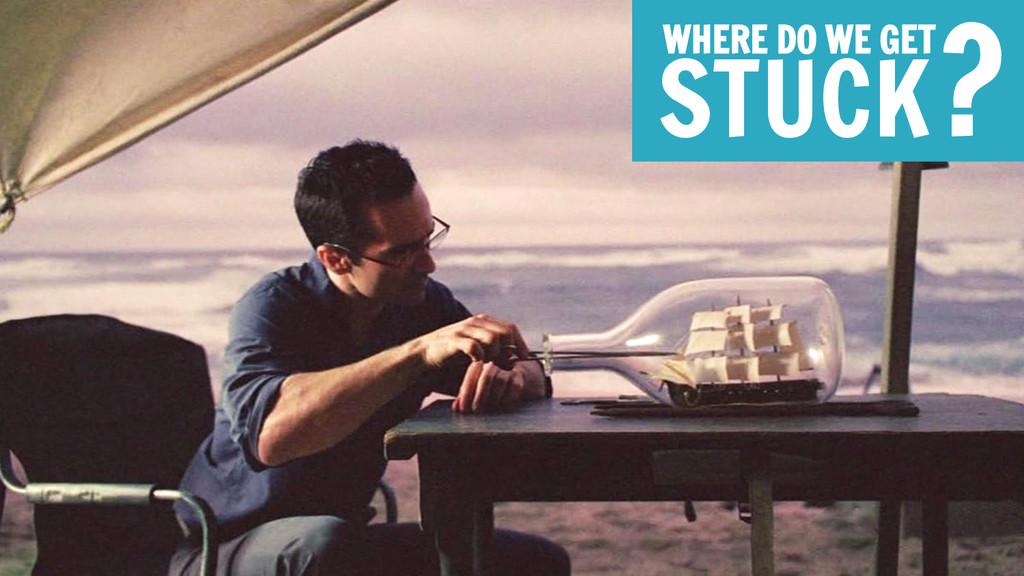WHERE DO WE GET STUCK?