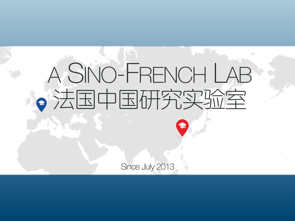 A SINO-FRENCH LAB 法国中国研究实验室 Since July 2013