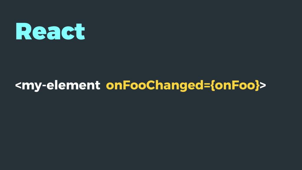 React <my-element onFooChanged={onFoo}>