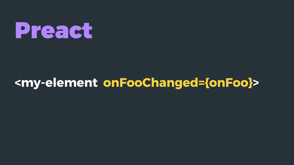 Preact <my-element onFooChanged={onFoo}>