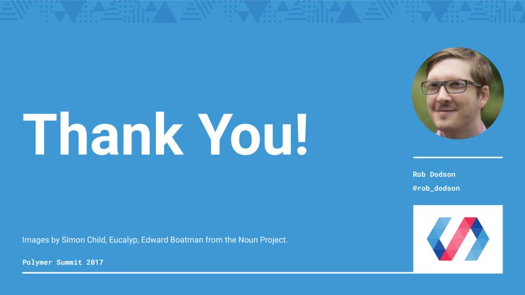 Thank You! Polymer Summit 2017 Rob Dodson @rob_...