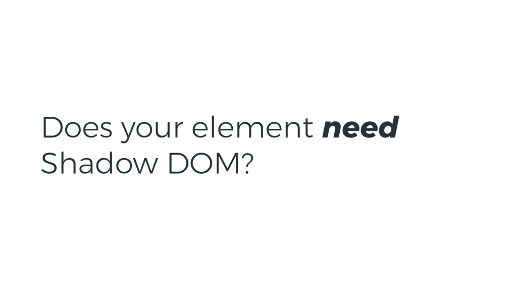 Does your element need Shadow DOM?
