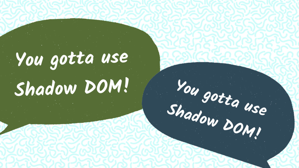 You gotta use Shadow DOM! You gotta use Shadow ...