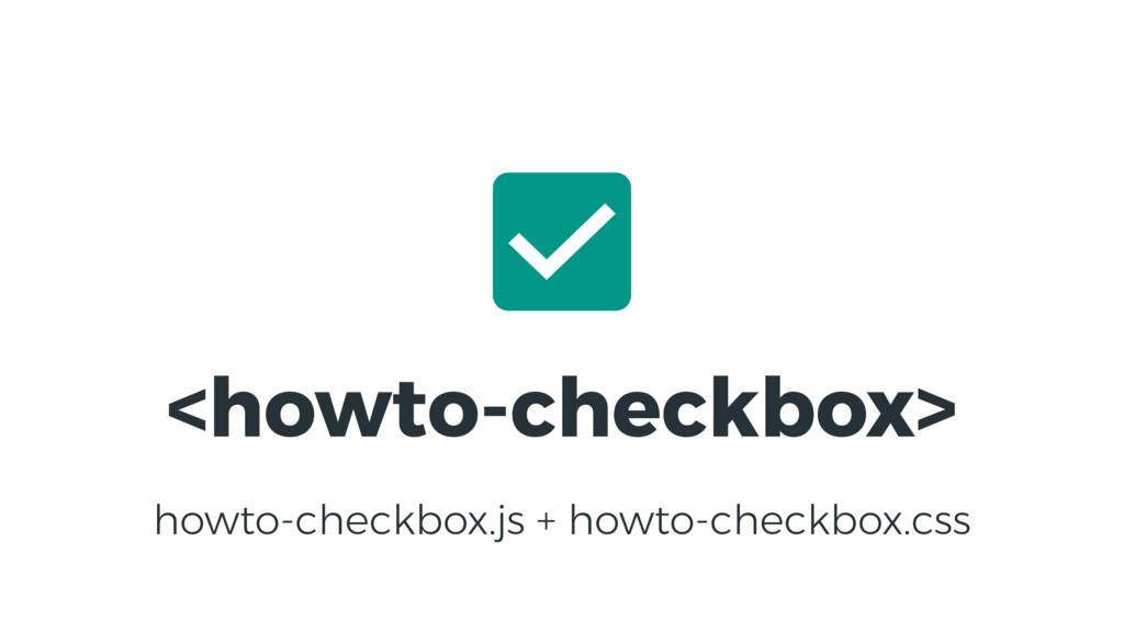 <howto-checkbox> howto-checkbox.js + howto-chec...