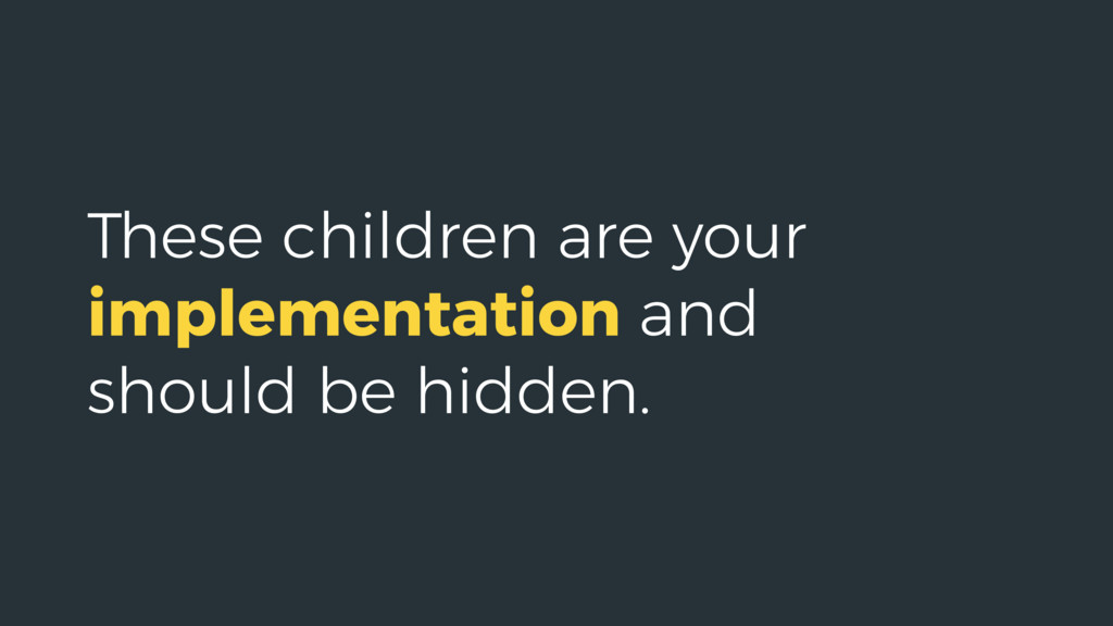 These children are your implementation and shou...