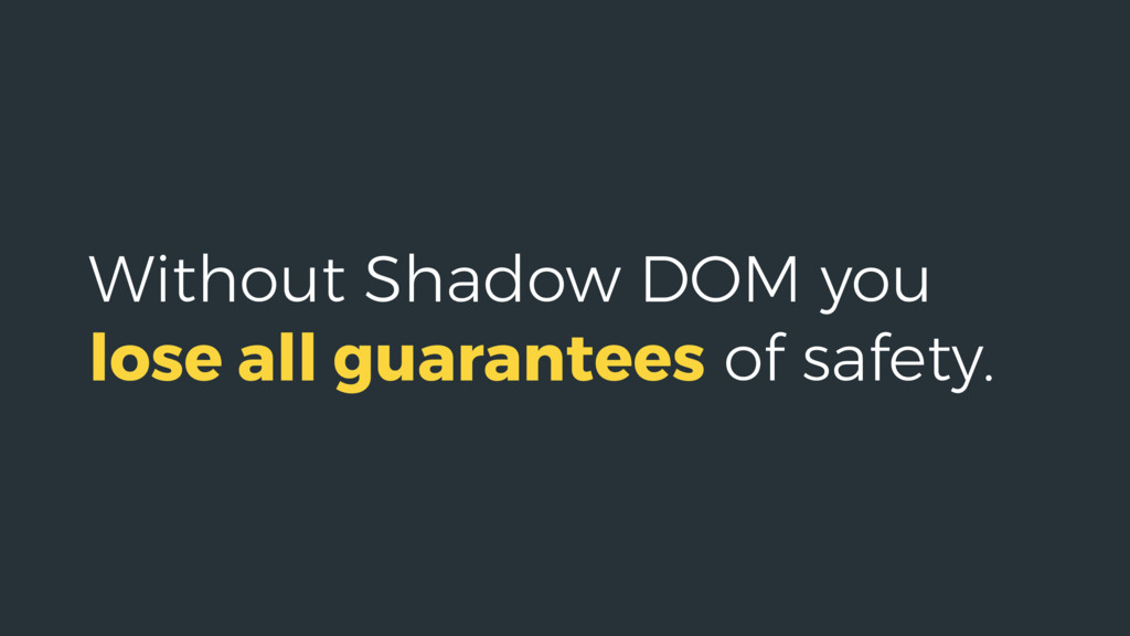 Without Shadow DOM you lose all guarantees of s...