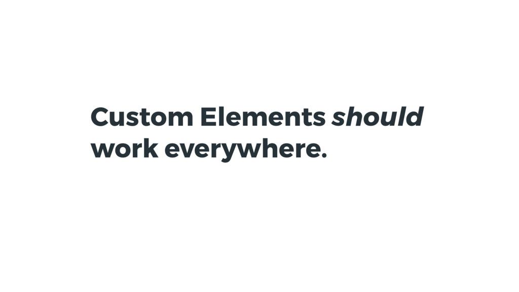 Custom Elements should work everywhere.