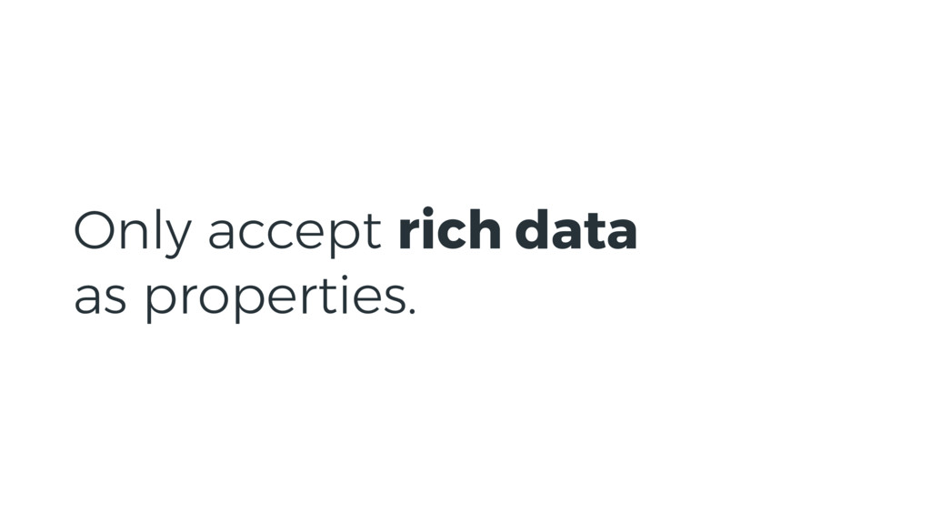 Only accept rich data as properties.