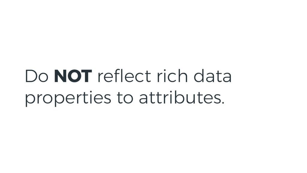 Do NOT reflect rich data properties to attribute...