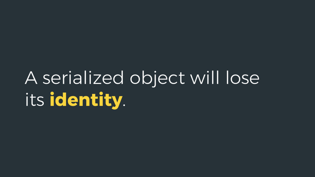 A serialized object will lose its identity.