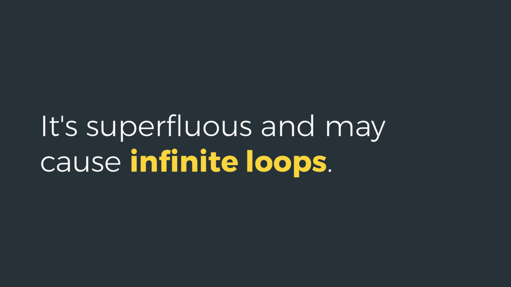 It's superfluous and may cause infinite loops.