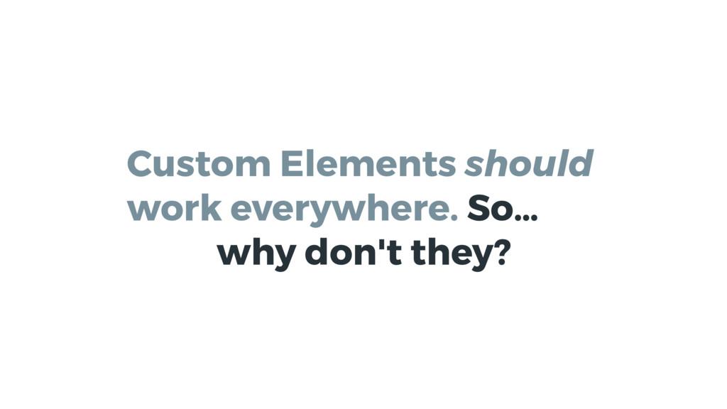 Custom Elements should work everywhere. So… why...