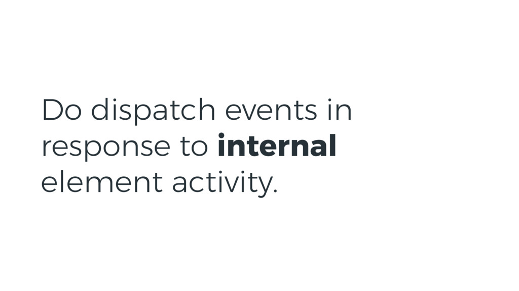 Do dispatch events in response to internal elem...