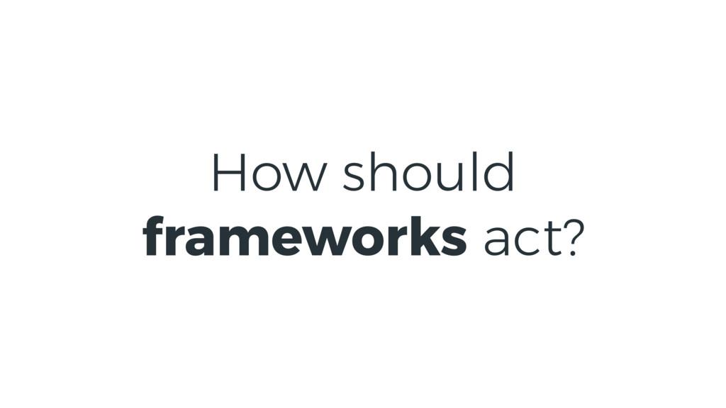 How should frameworks act?