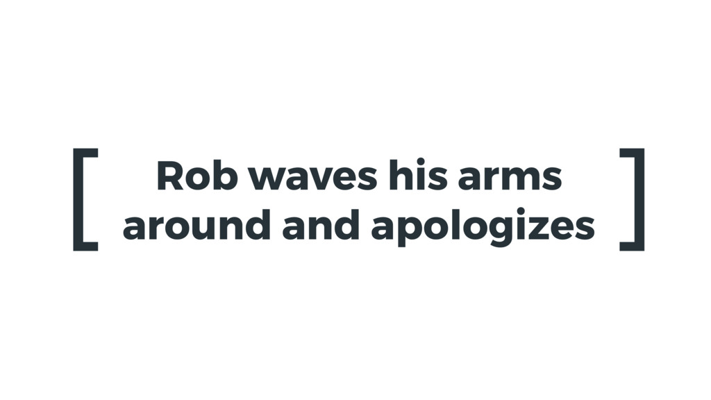 Rob waves his arms around and apologizes [ ]
