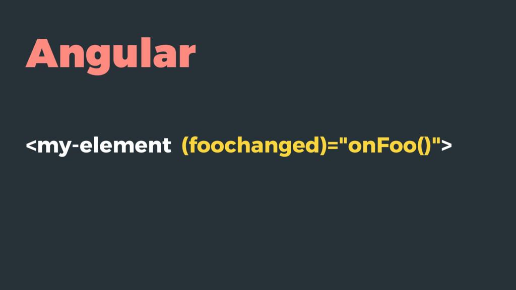 "Angular <my-element (foochanged)=""onFoo()"">"