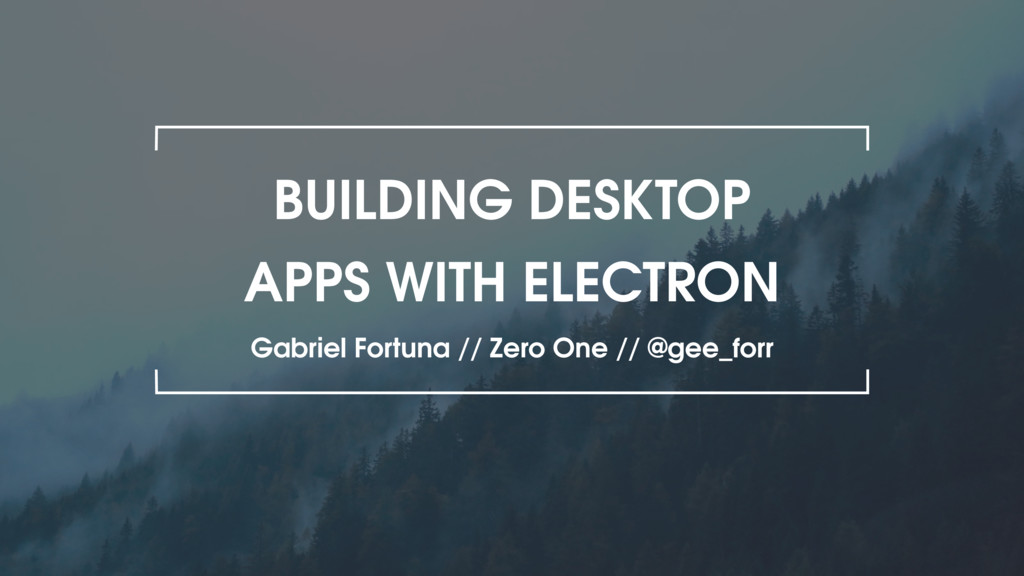 BUILDING DESKTOP APPS WITH ELECTRON Gabriel For...