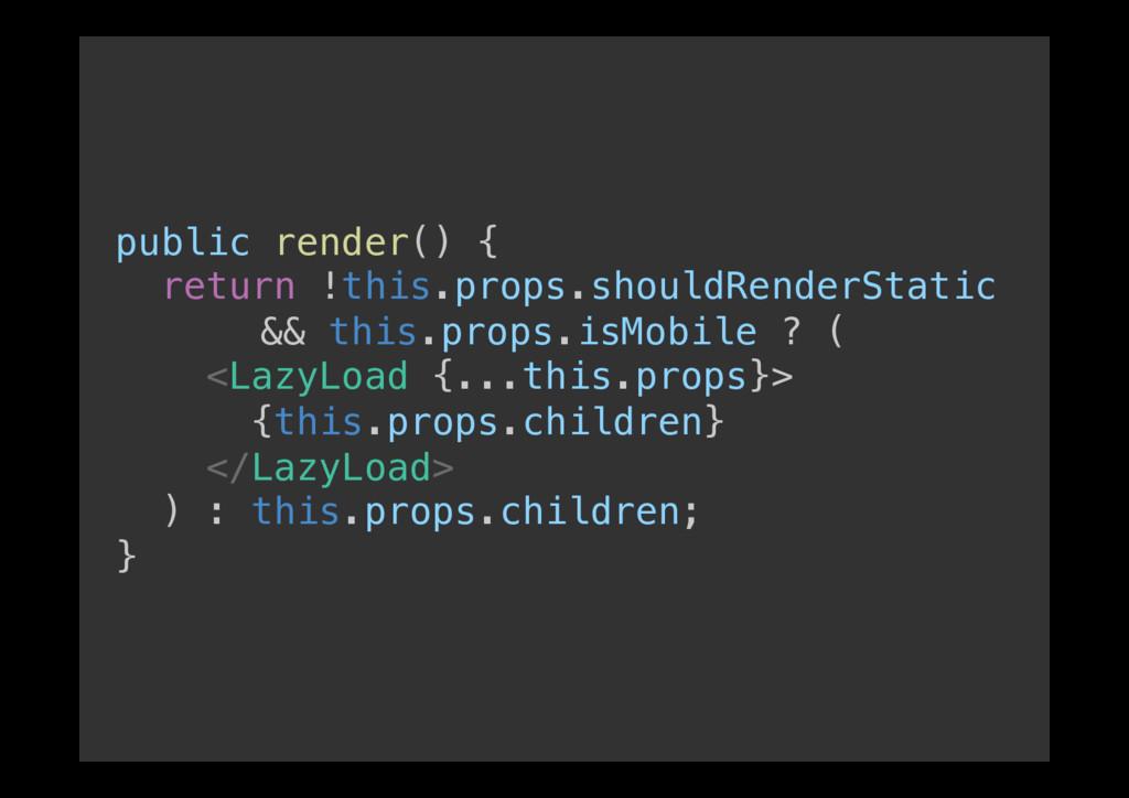public render() {! return !this.props.shouldRen...