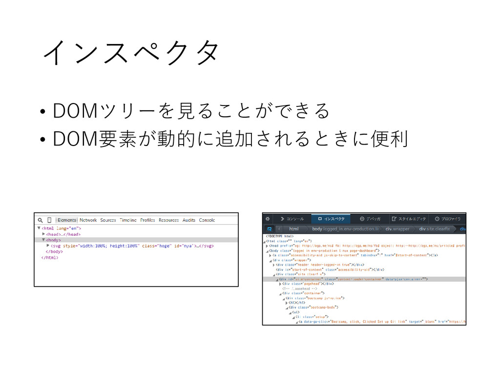 インスペクタ • DOMツリーを見ることができる • DOM要素が動的に追加されるときに便利