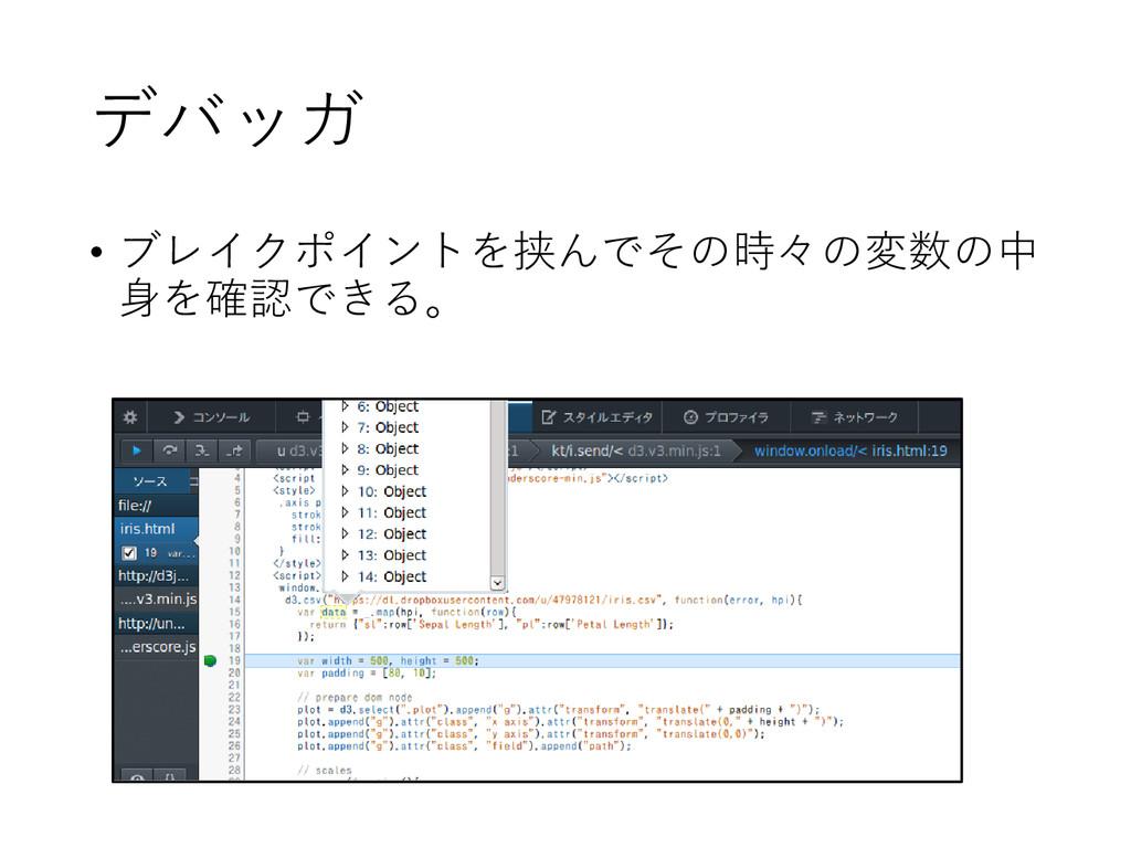 デバッガ • ブレイクポイントを挟んでその時々の変数の中 身を確認できる。