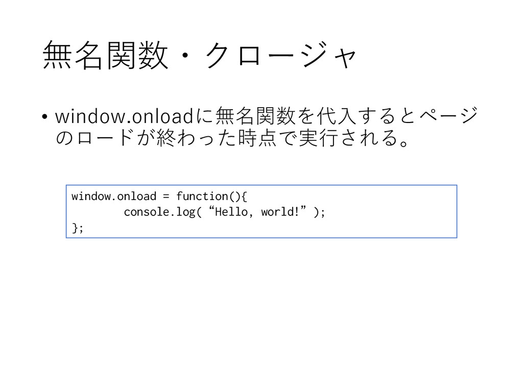 無名関数・クロージャ • window.onloadに無名関数を代入するとページ のロードが終...