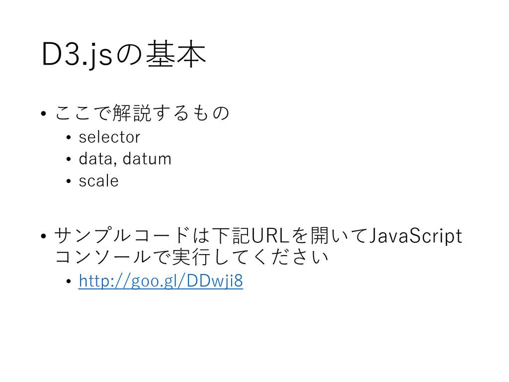 D3.jsの基本 • ここで解説するもの • selector • data, datum •...