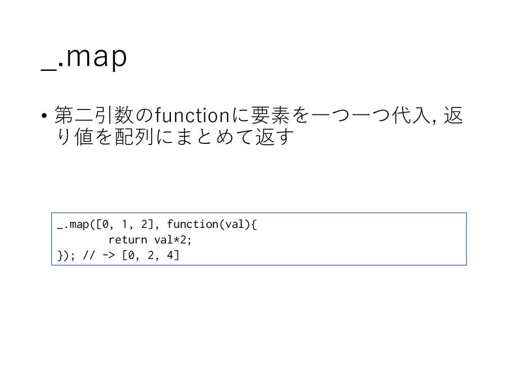 _.map • 第二引数のfunctionに要素を一つ一つ代入, 返 り値を配列にまとめて返す...