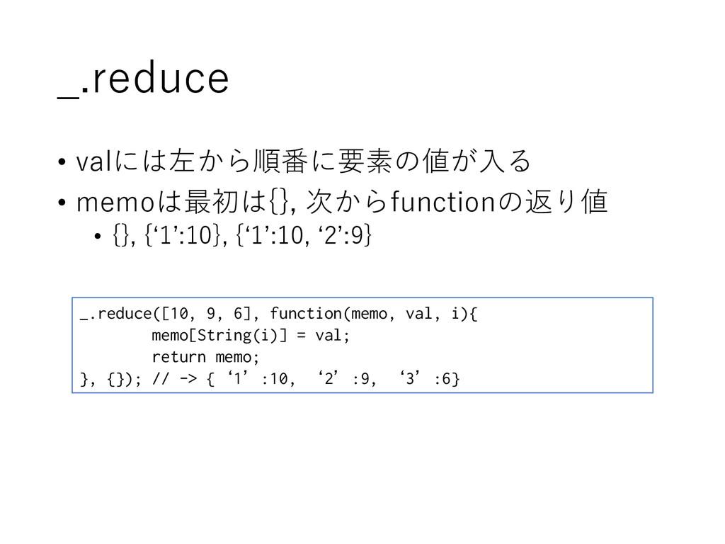 _.reduce • valには左から順番に要素の値が入る • memoは最初は{}, 次から...