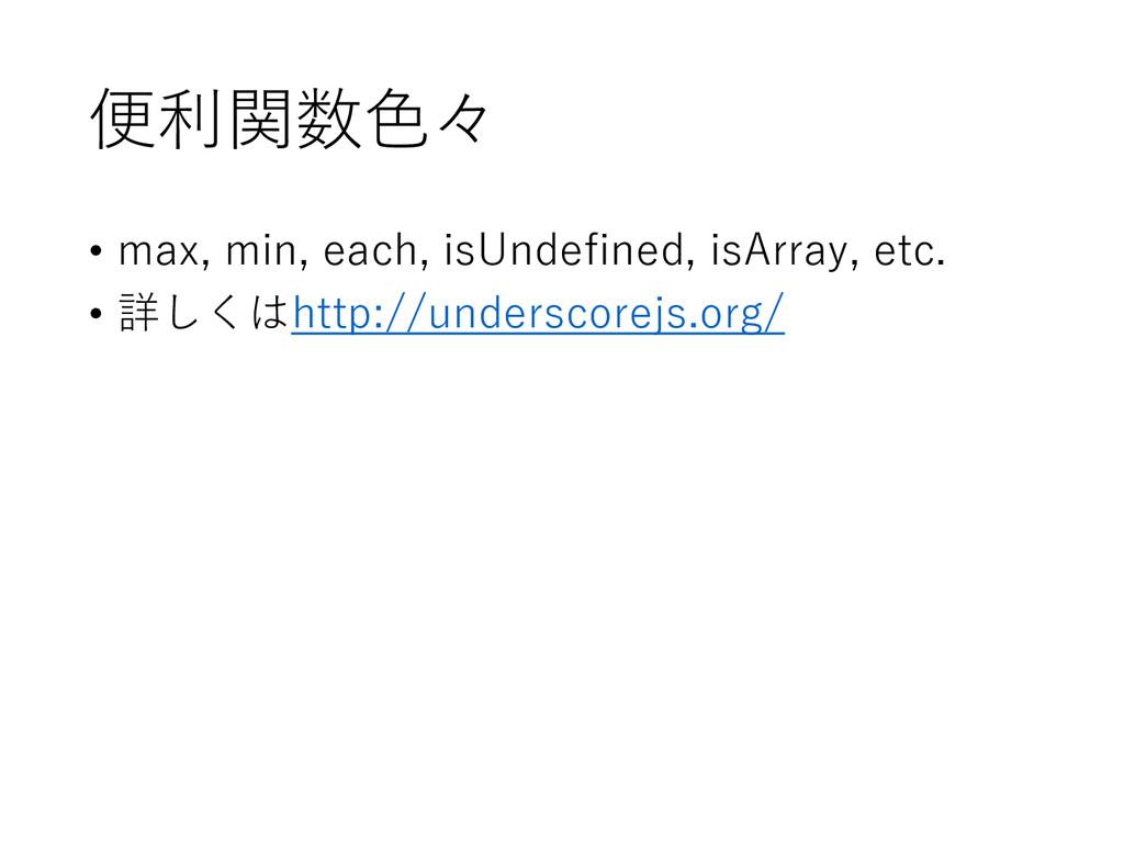 便利関数色々 • max, min, each, isUndefined, isArray, ...