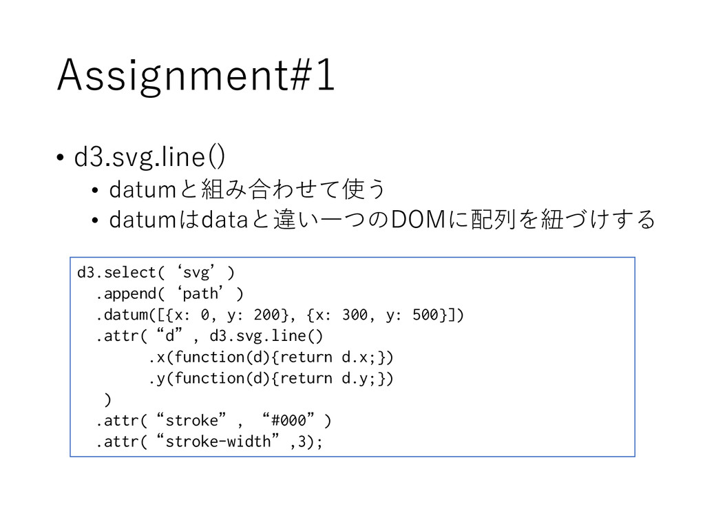 Assignment#1 • d3.svg.line() • datumと組み合わせて使う •...