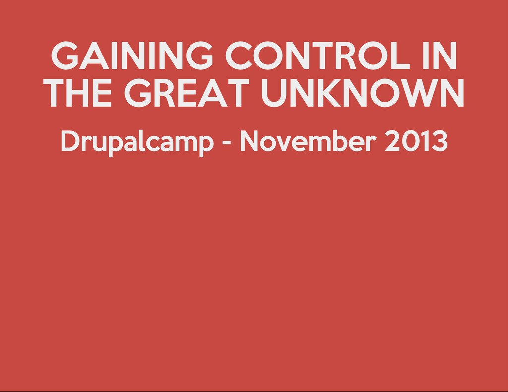 GAINING CONTROL IN THE GREAT UNKNOWN Drupalcamp...
