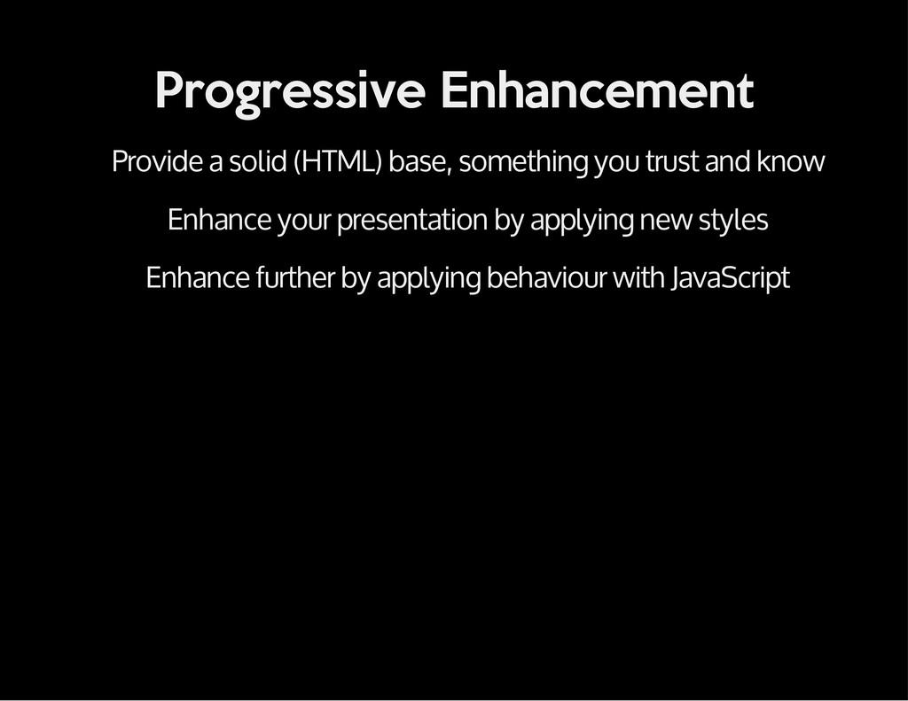 Progressive Enhancement Provide a solid (HTML) ...