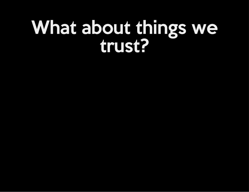 What about things we trust?