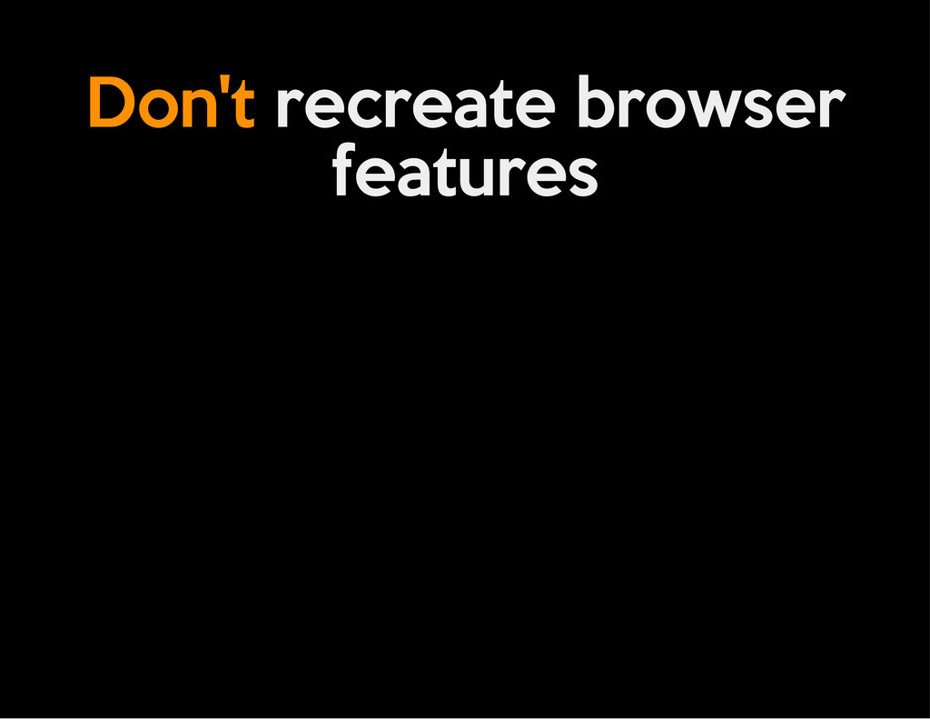 Don't recreate browser features