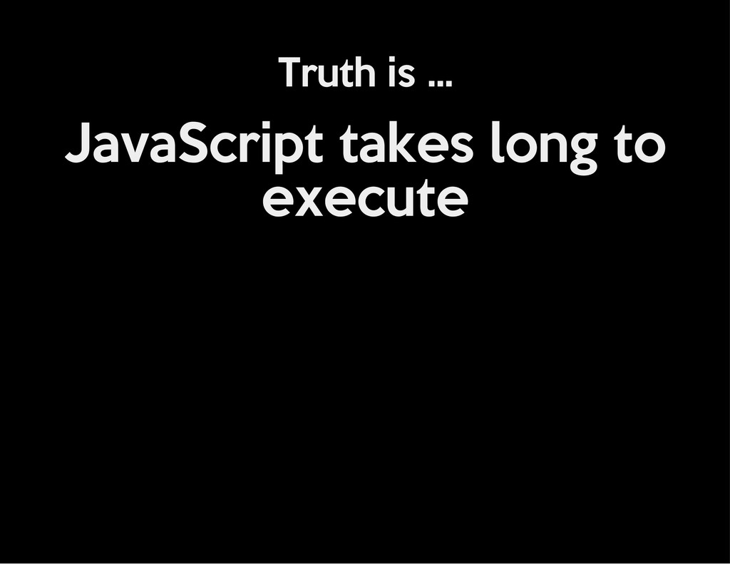 Truth is ... JavaScript takes long to execute