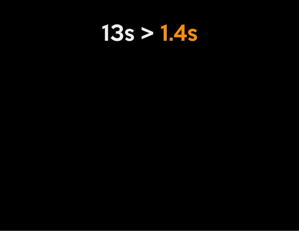 13s > 1.4s