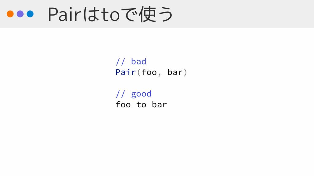 Pairはtoで使う // bad Pair(foo, bar) // good foo to...