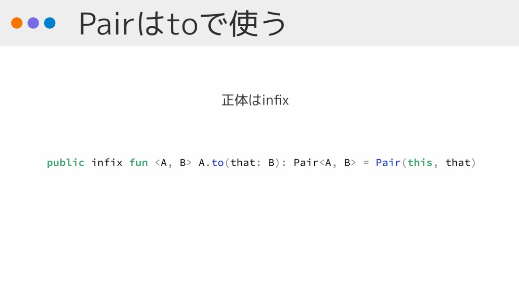 Pairはtoで使う public infix fun <A, B> A.to(that: B...