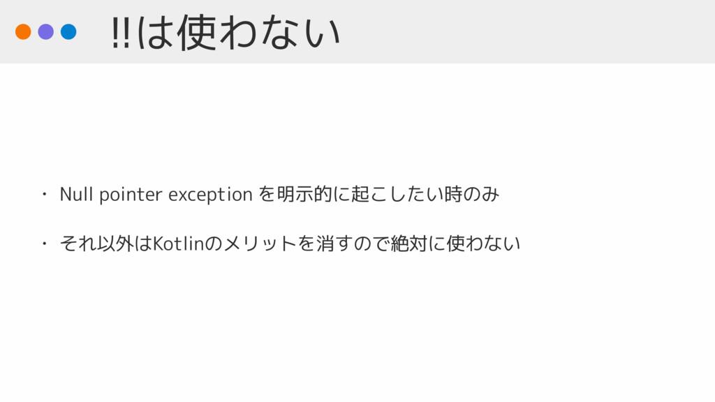 !!は使わない • Null pointer exception を明示的に起こしたい時のみ ...