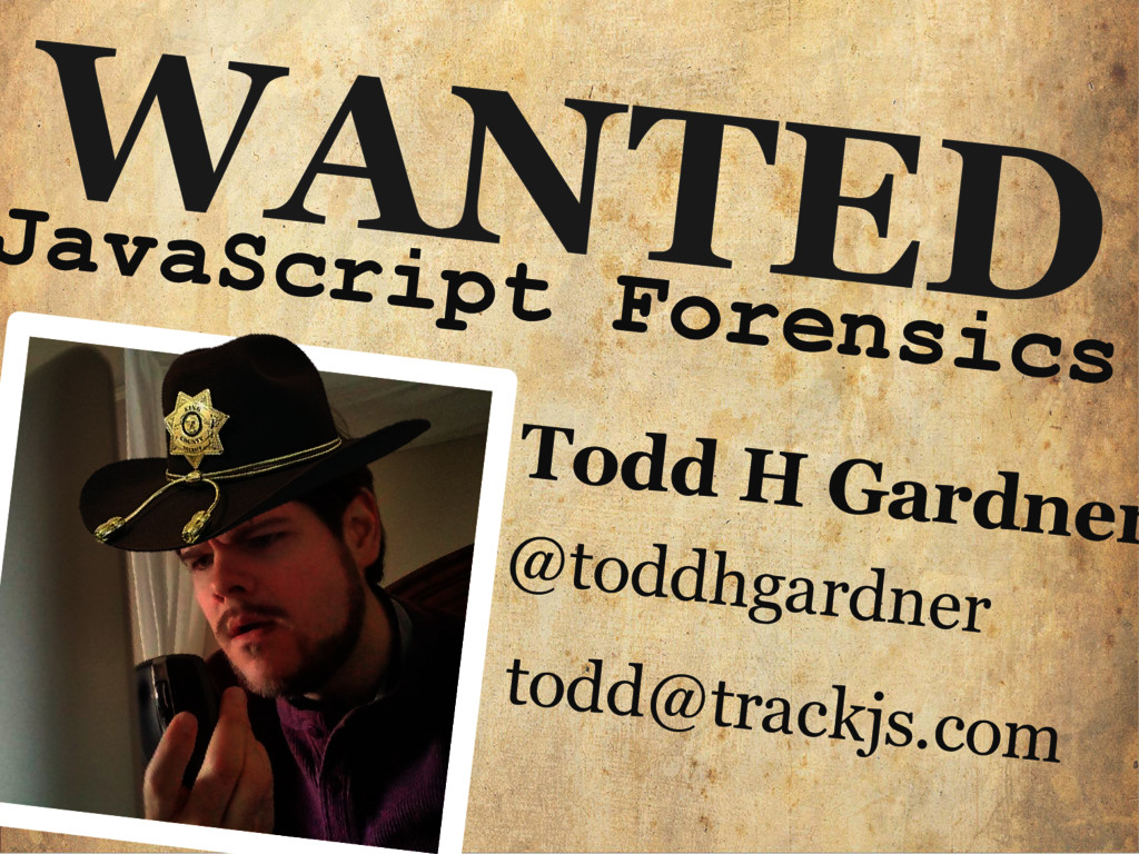 WANTED JavaScript Forensics Todd H Gardner @tod...