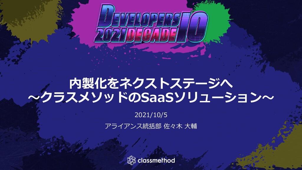 内製化をネクストステージへ 〜クラスメソッドのSaaSソリューション〜 2021/10/5 ア...