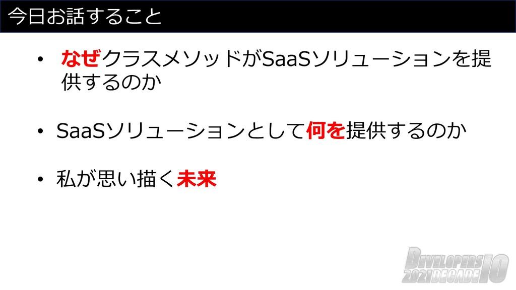 今⽇お話すること • なぜクラスメソッドがSaaSソリューションを提 供するのか • SaaS...