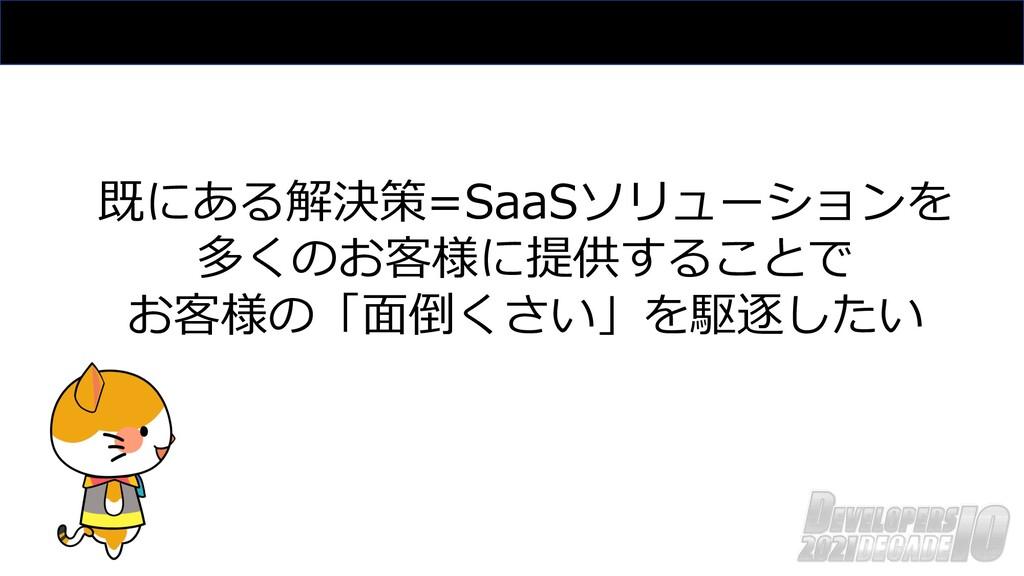 既にある解決策=SaaSソリューションを 多くのお客様に提供することで お客様の「⾯倒くさい」...