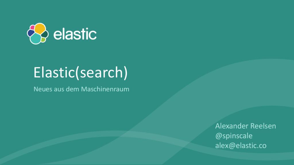 Alexander Reelsen @spinscale alex@elastic.co El...