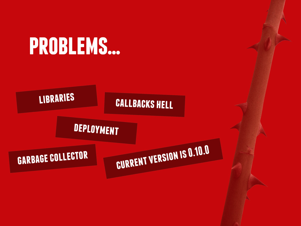 problems... callbacks hell libraries deployment...