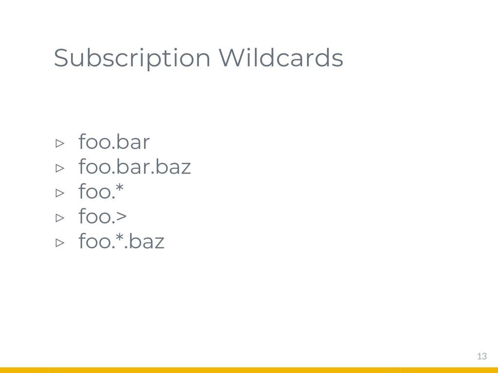 Subscription Wildcards ▷ foo.bar ▷ foo.bar.baz ...